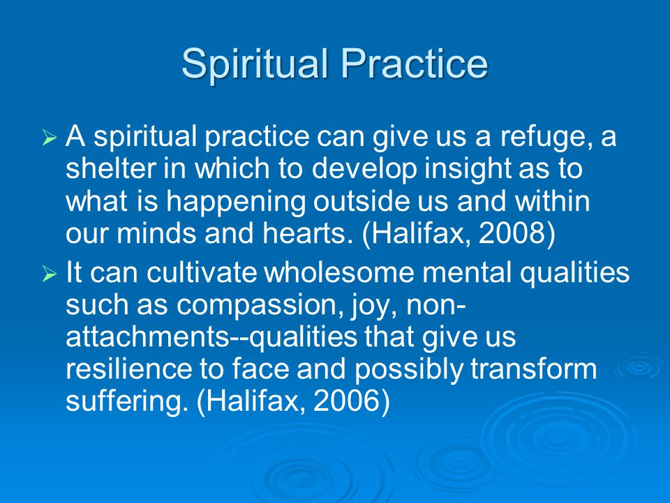 Spiritual Practice   A spiritual practice can give us a refuge, a shelter in which to develop insight as to what is happening outside us and within