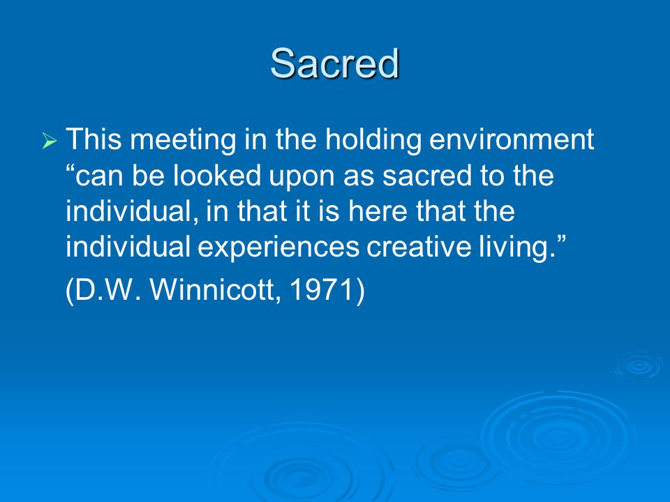 "Sacred   This meeting in the holding environment ""can be looked upon as sacred to the individual, in that it is here that the individual experiences"