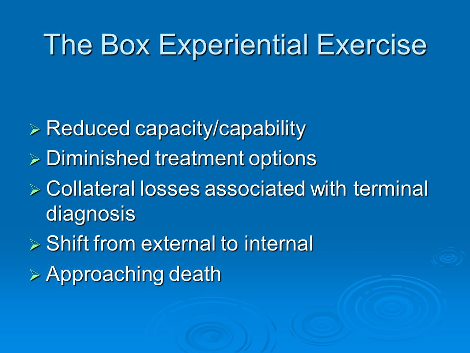 The Box Experiential Exercise  Reduced capacity/capability  Diminished treatment options  Collateral losses associated with terminal diagnosis  Sh