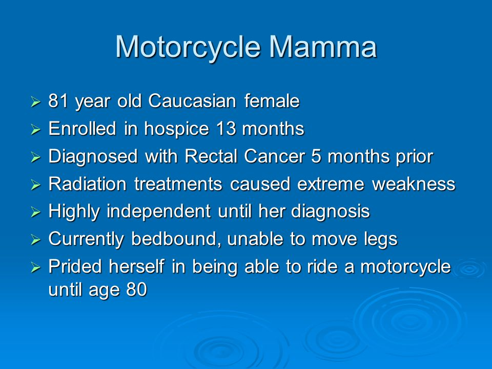 Motorcycle Mamma  81 year old Caucasian female  Enrolled in hospice 13 months  Diagnosed with Rectal Cancer 5 months prior  Radiation treatments c