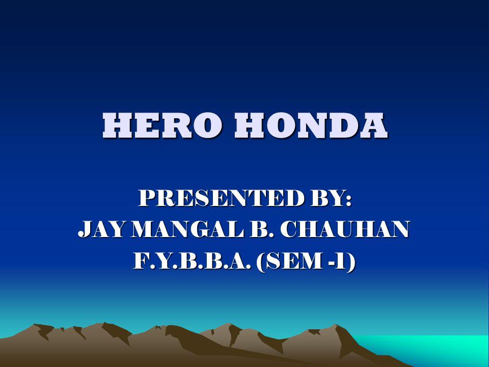 HERO HONDA PRESENTED BY: JAY MANGAL B. CHAUHAN F.Y.B.B.A. (SEM -1)