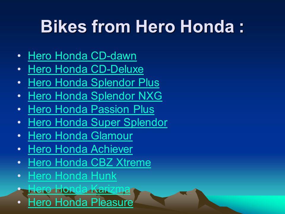 Bikes from Hero Honda : Hero Honda CD-dawn Hero Honda CD-Deluxe Hero Honda Splendor Plus Hero Honda Splendor NXG Hero Honda Passion Plus Hero Honda Super Splendor Hero Honda Glamour Hero Honda Achiever Hero Honda CBZ Xtreme Hero Honda Hunk Hero Honda Karizma Hero Honda Pleasure