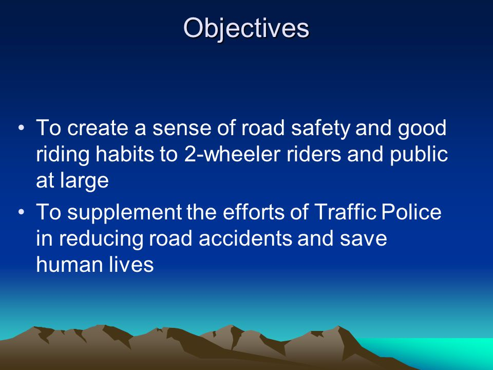 Objectives To create a sense of road safety and good riding habits to 2-wheeler riders and public at large To supplement the efforts of Traffic Police in reducing road accidents and save human lives