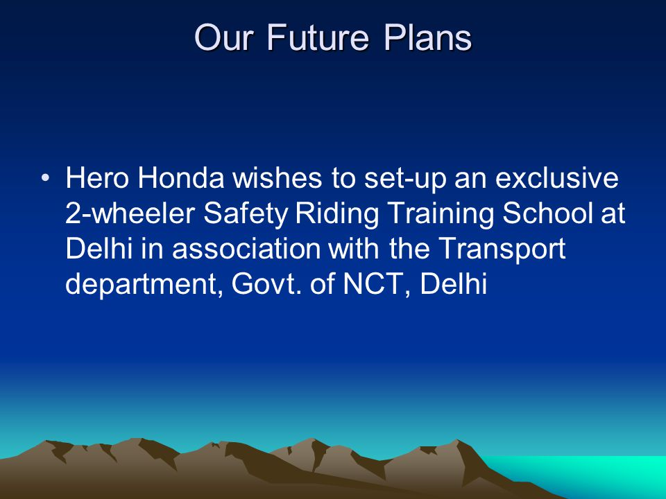 Our Future Plans Hero Honda wishes to set-up an exclusive 2-wheeler Safety Riding Training School at Delhi in association with the Transport department, Govt.