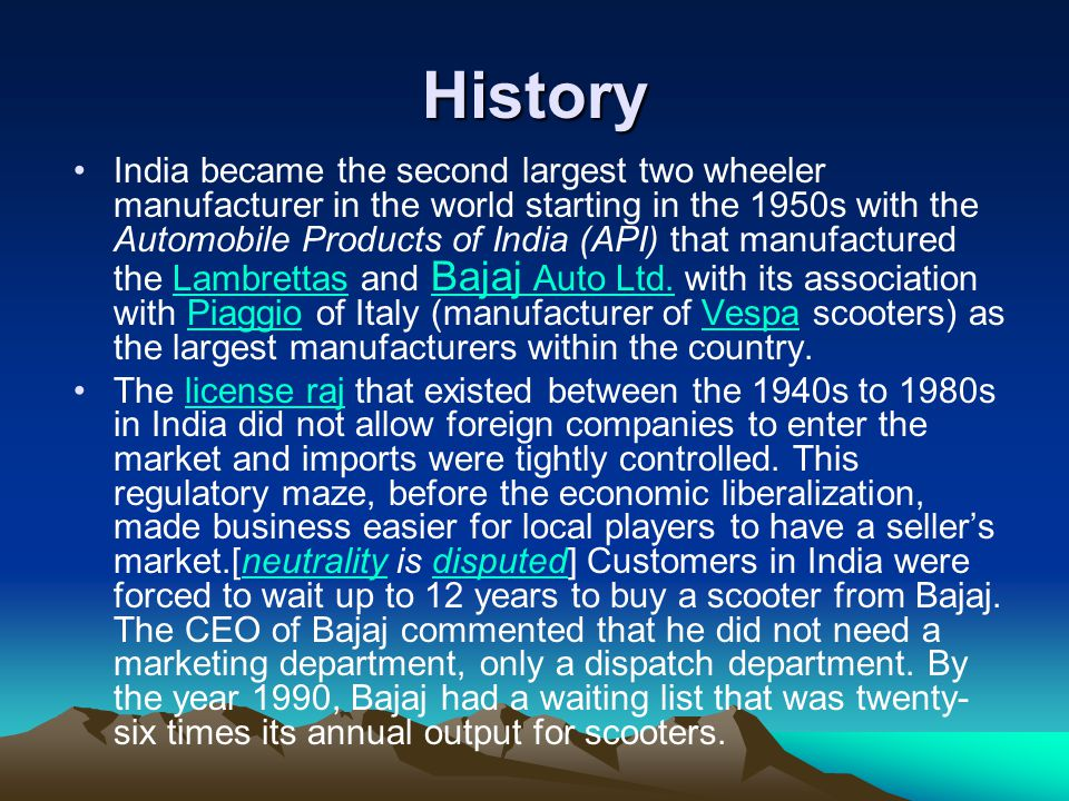 History India became the second largest two wheeler manufacturer in the world starting in the 1950s with the Automobile Products of India (API) that manufactured the Lambrettas and Bajaj Auto Ltd.