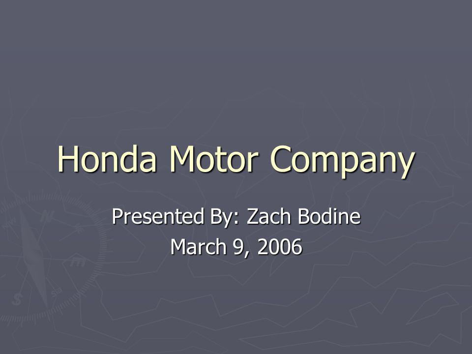 Honda Motor Company Presented By: Zach Bodine March 9, 2006