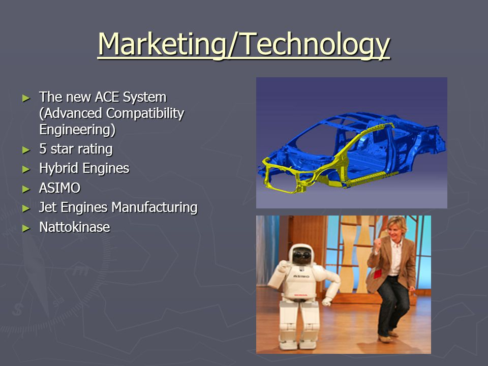 Marketing/Technology ► The new ACE System (Advanced Compatibility Engineering) ► 5 star rating ► Hybrid Engines ► ASIMO ► Jet Engines Manufacturing ► Nattokinase