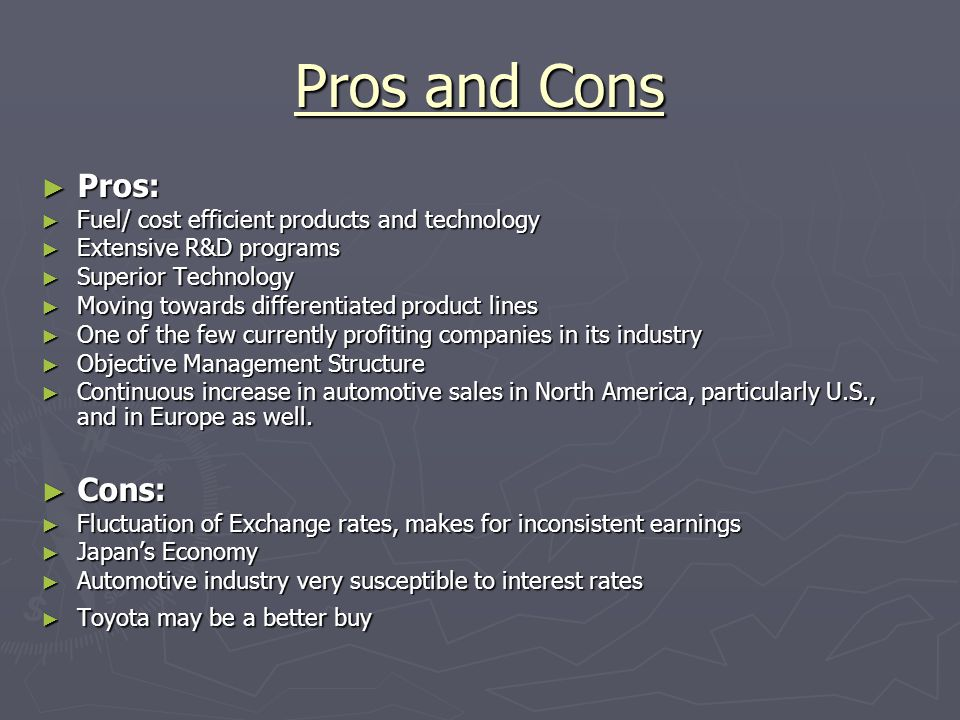 Pros and Cons ► Pros: ► Fuel/ cost efficient products and technology ► Extensive R&D programs ► Superior Technology ► Moving towards differentiated product lines ► One of the few currently profiting companies in its industry ► Objective Management Structure ► Continuous increase in automotive sales in North America, particularly U.S., and in Europe as well.
