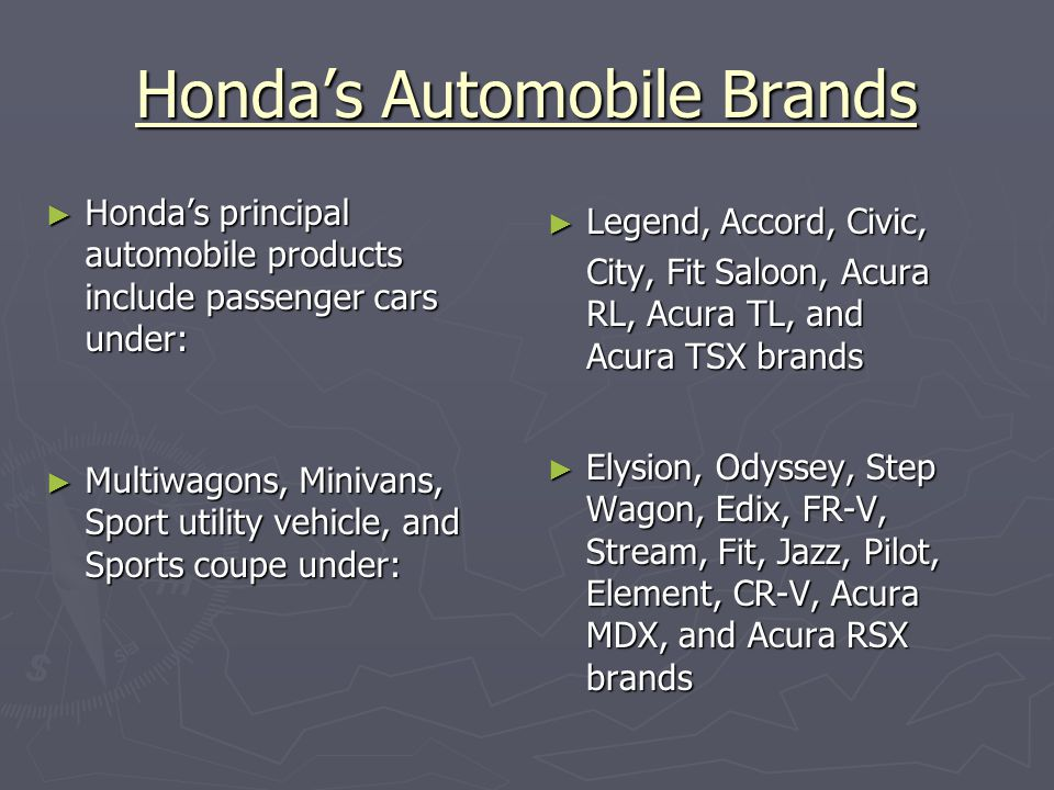 Honda's Automobile Brands ► Honda's principal automobile products include passenger cars under: ► Legend, Accord, Civic, City, Fit Saloon, Acura RL, Acura TL, and Acura TSX brands ► Multiwagons, Minivans, Sport utility vehicle, and Sports coupe under: ► Elysion, Odyssey, Step Wagon, Edix, FR-V, Stream, Fit, Jazz, Pilot, Element, CR-V, Acura MDX, and Acura RSX brands