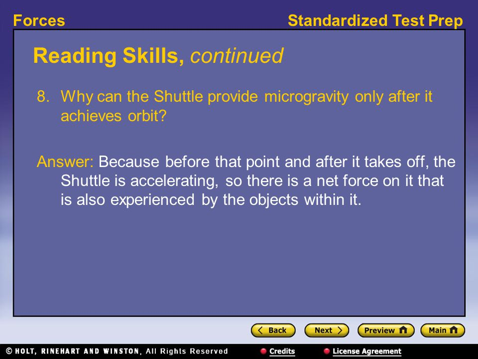 Standardized Test PrepForces Reading Skills, continued 8.Why can the Shuttle provide microgravity only after it achieves orbit? Answer: Because before