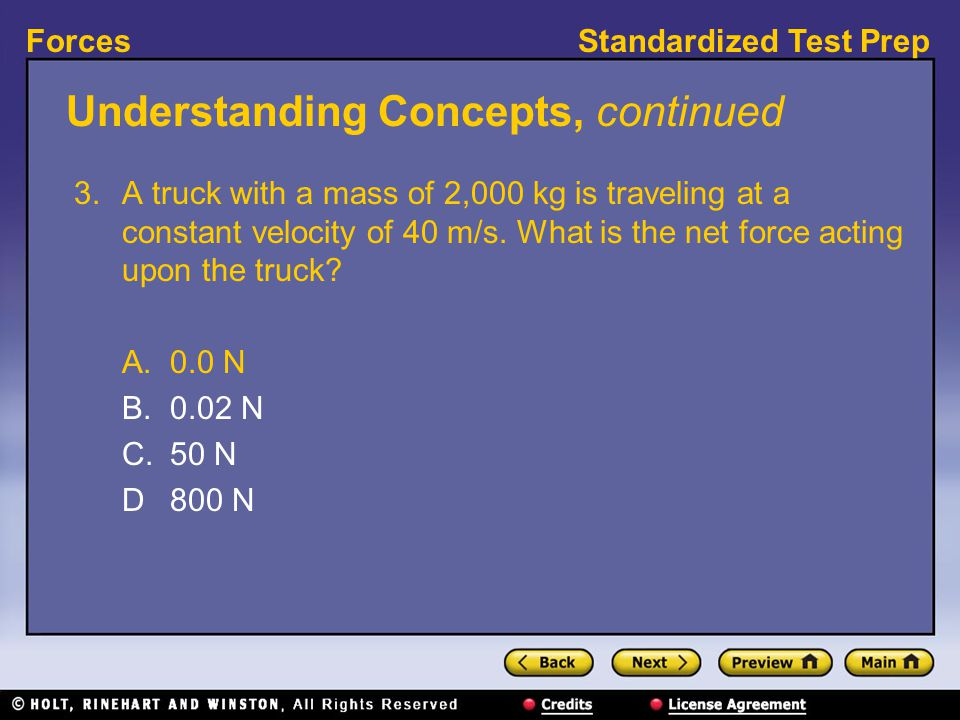 Standardized Test PrepForces Understanding Concepts, continued 3. A truck with a mass of 2,000 kg is traveling at a constant velocity of 40 m/s. What