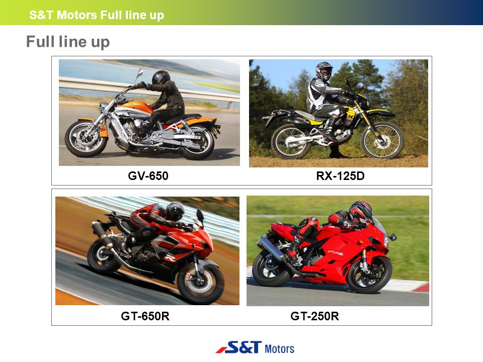 GV-650 Full line up S&T Motors Full line up GT-650R GT-250R RX-125D