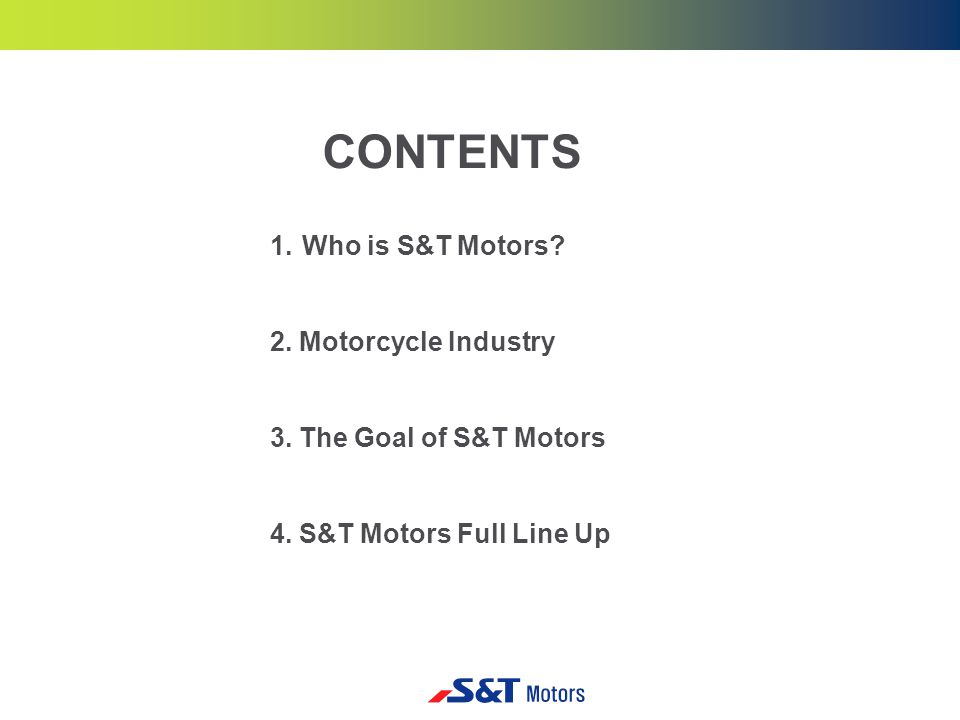 1.Who is S&T Motors. 2. Motorcycle Industry 3. The Goal of S&T Motors 4.
