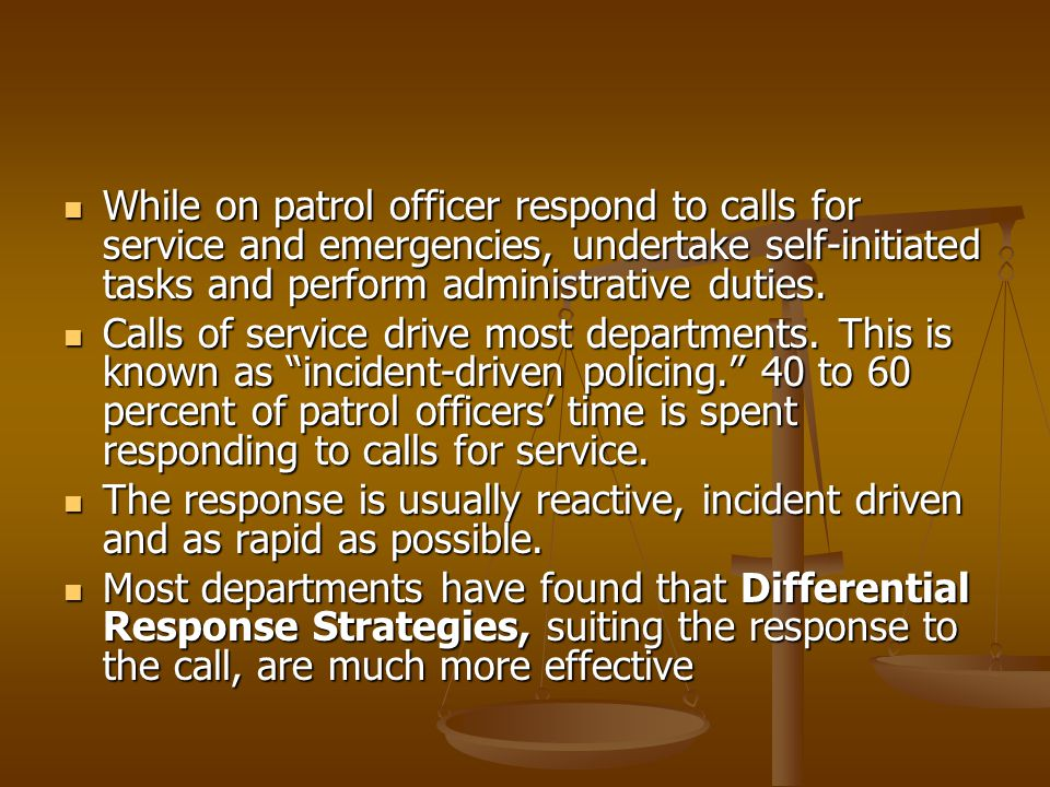 While on patrol officer respond to calls for service and emergencies, undertake self-initiated tasks and perform administrative duties. While on patro