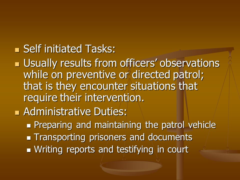 Self initiated Tasks: Self initiated Tasks: Usually results from officers' observations while on preventive or directed patrol; that is they encounter