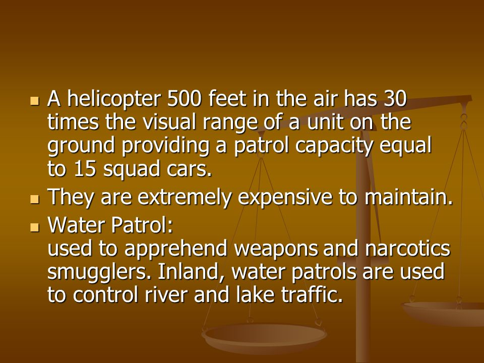 A helicopter 500 feet in the air has 30 times the visual range of a unit on the ground providing a patrol capacity equal to 15 squad cars. A helicopte