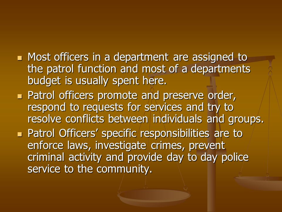 Most officers in a department are assigned to the patrol function and most of a departments budget is usually spent here. Most officers in a departmen