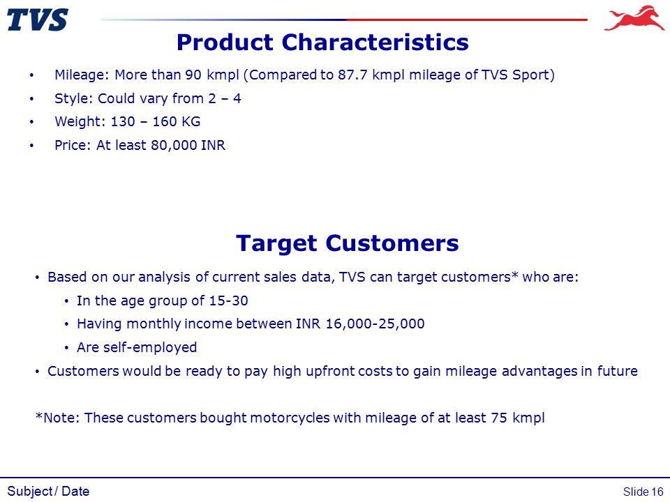 Subject / Date Slide 16 Product Characteristics Mileage: More than 90 kmpl (Compared to 87.7 kmpl mileage of TVS Sport) Style: Could vary from 2 – 4 W