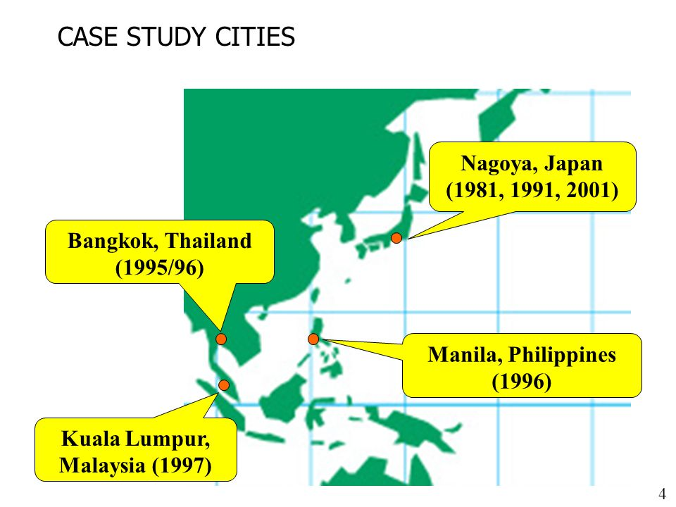 4 CASE STUDY CITIES Nagoya, Japan (1981, 1991, 2001) Manila, Philippines (1996) Bangkok, Thailand (1995/96) Kuala Lumpur, Malaysia (1997)