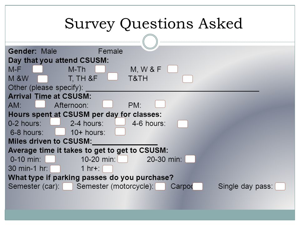 Survey Questions Asked Gender: Male Female Day that you attend CSUSM: M-F M-Th M, W & F M &W T, TH &FT&TH Other (please specify): __________________________________________ Arrival Time at CSUSM: AM: Afternoon: PM: Hours spent at CSUSM per day for classes: 0-2 hours: 2-4 hours: 4-6 hours: 6-8 hours: 10+ hours: Miles driven to CSUSM:________________ Average time it takes to get to get to CSUSM: 0-10 min: 10-20 min: 20-30 min: 30 min-1 hr: 1 hr+: What type if parking passes do you purchase.