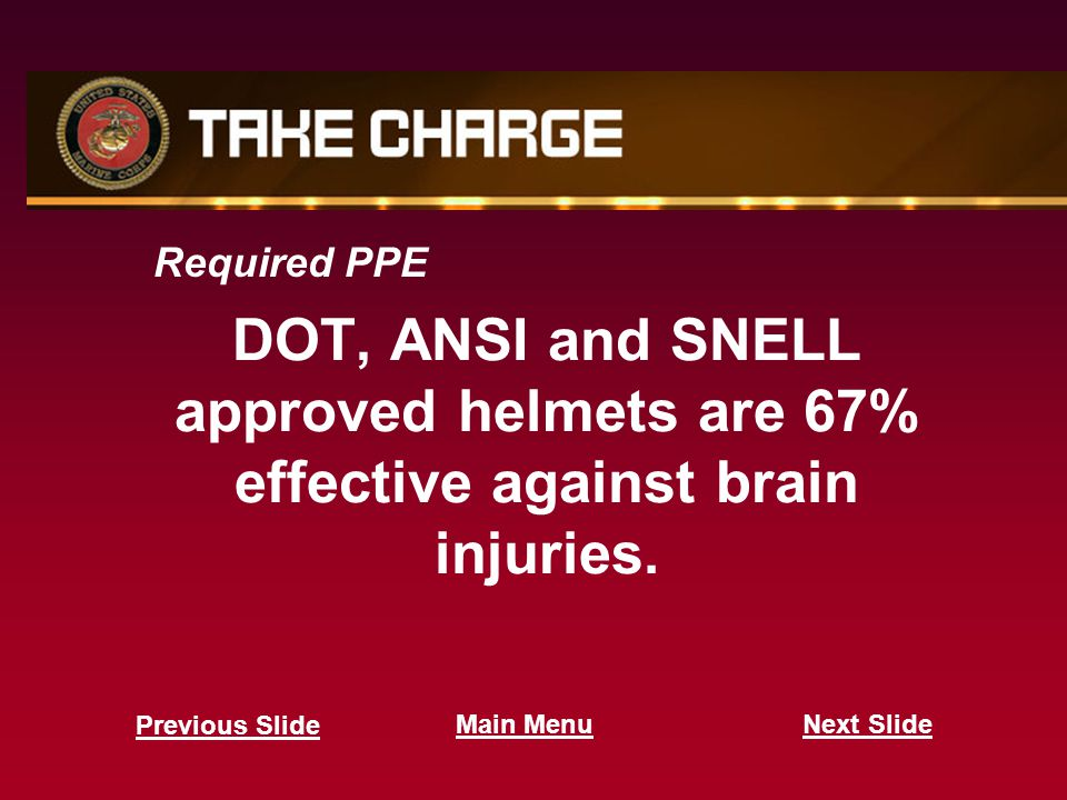 Required PPE DOT, ANSI and SNELL approved helmets are 67% effective against brain injuries.