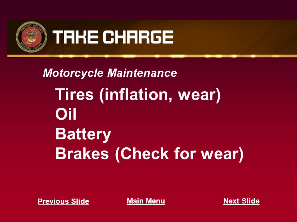Motorcycle Maintenance Tires (inflation, wear) Oil Battery Brakes (Check for wear) Next Slide Previous Slide Main Menu