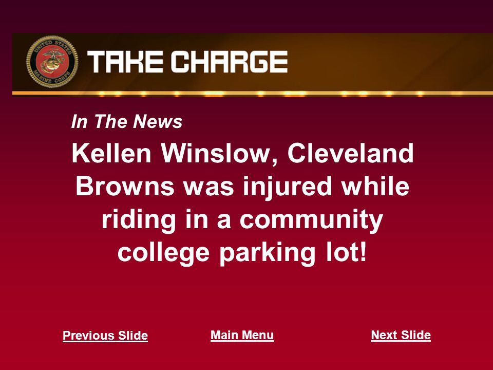 In The News Kellen Winslow, Cleveland Browns was injured while riding in a community college parking lot! Next Slide Previous Slide Main Menu
