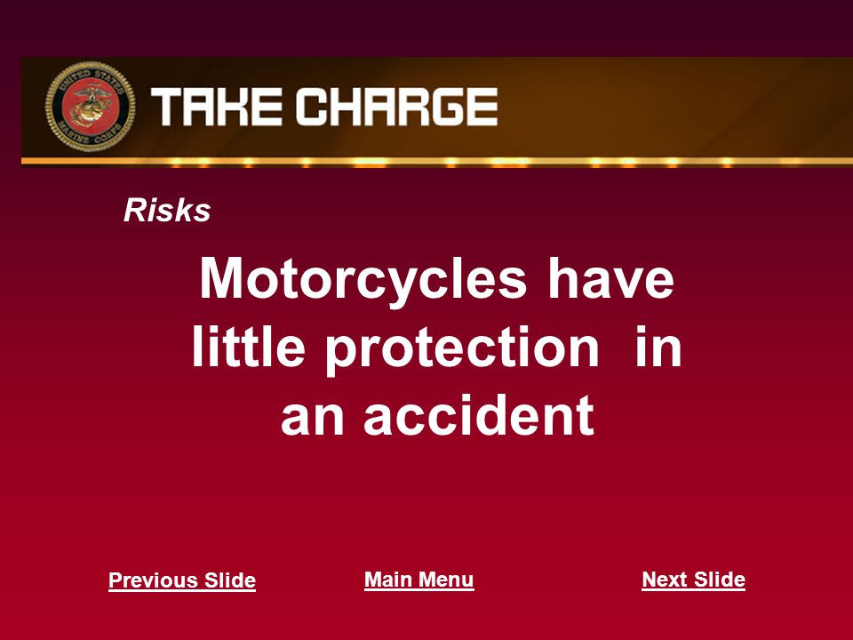 Motorcycles have little protection in an accident Risks Next Slide Previous Slide Main Menu
