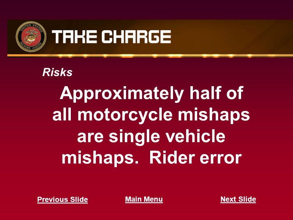 Approximately half of all motorcycle mishaps are single vehicle mishaps. Rider error Risks Next Slide Previous Slide Main Menu