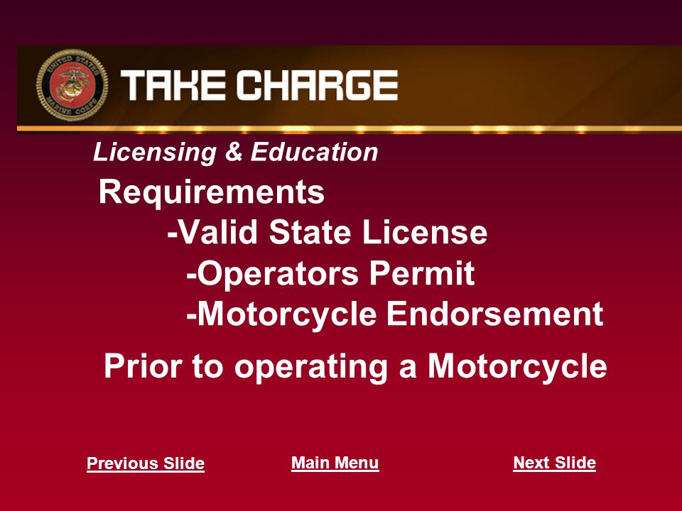 Licensing & Education Requirements -Valid State License -Operators Permit -Motorcycle Endorsement Prior to operating a Motorcycle Next Slide Previous Slide Main Menu