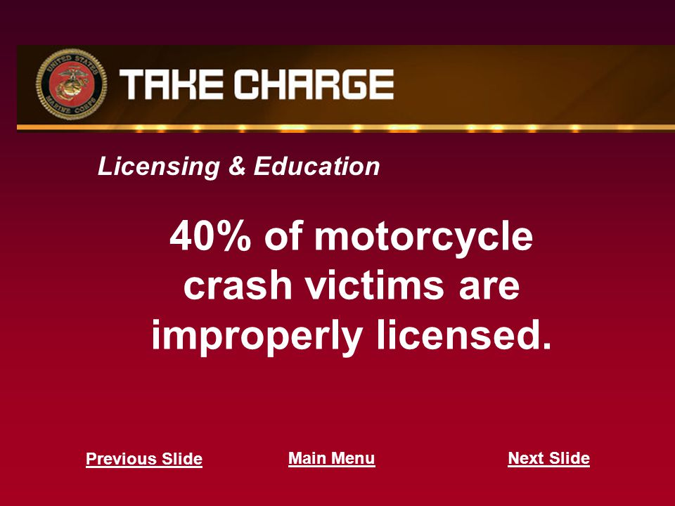Licensing & Education 40% of motorcycle crash victims are improperly licensed. Next Slide Previous Slide Main Menu
