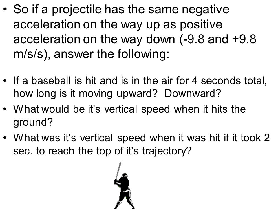 So if a projectile has the same negative acceleration on the way up as positive acceleration on the way down (-9.8 and +9.8 m/s/s), answer the followi