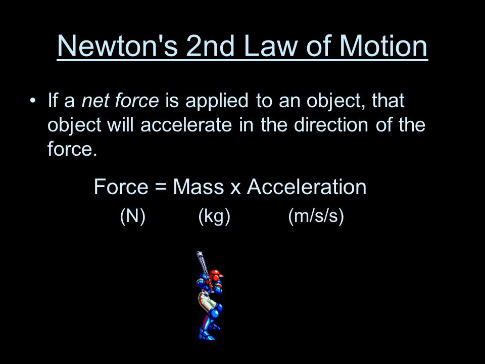 Newton's 2nd Law of Motion If a net force is applied to an object, that object will accelerate in the direction of the force. Force = Mass x Accelerat