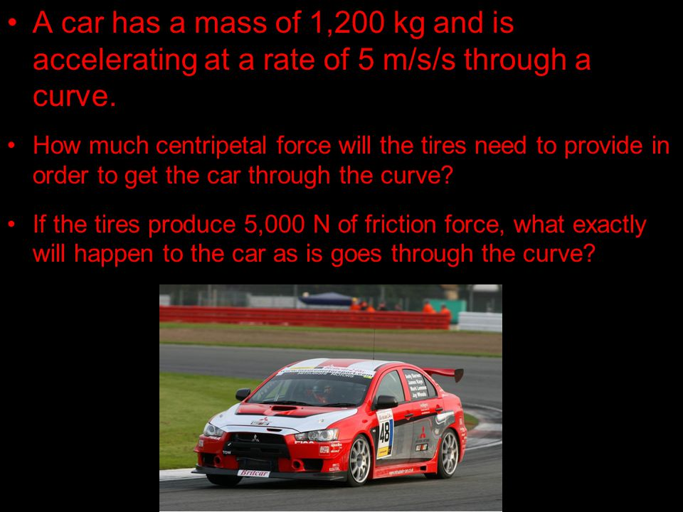 A car has a mass of 1,200 kg and is accelerating at a rate of 5 m/s/s through a curve. How much centripetal force will the tires need to provide in or