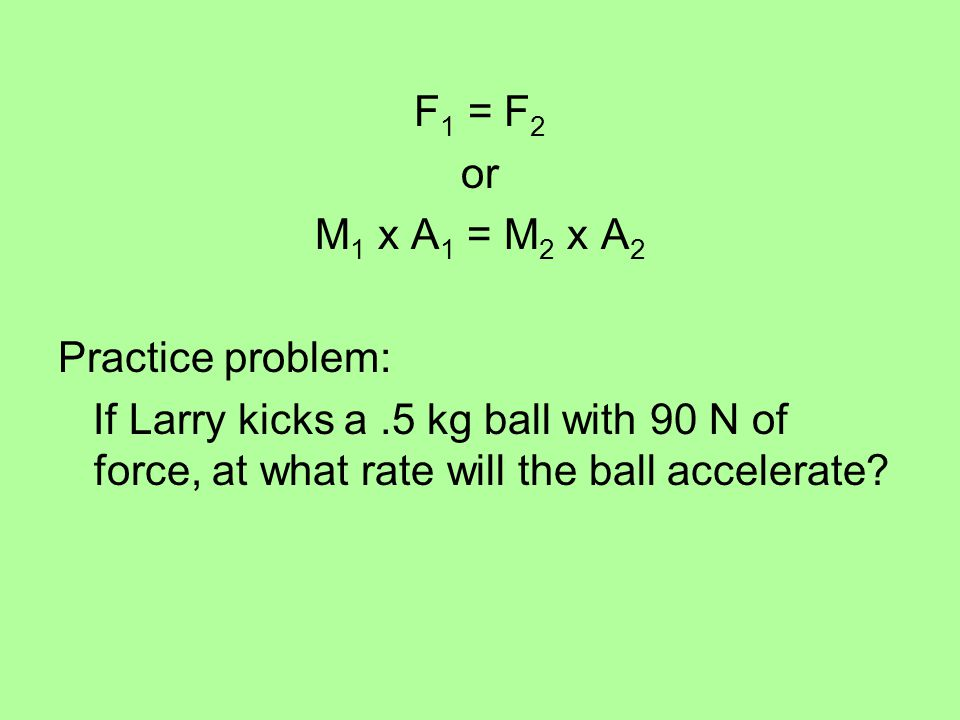 F 1 = F 2 or M 1 x A 1 = M 2 x A 2 Practice problem: If Larry kicks a.5 kg ball with 90 N of force, at what rate will the ball accelerate?