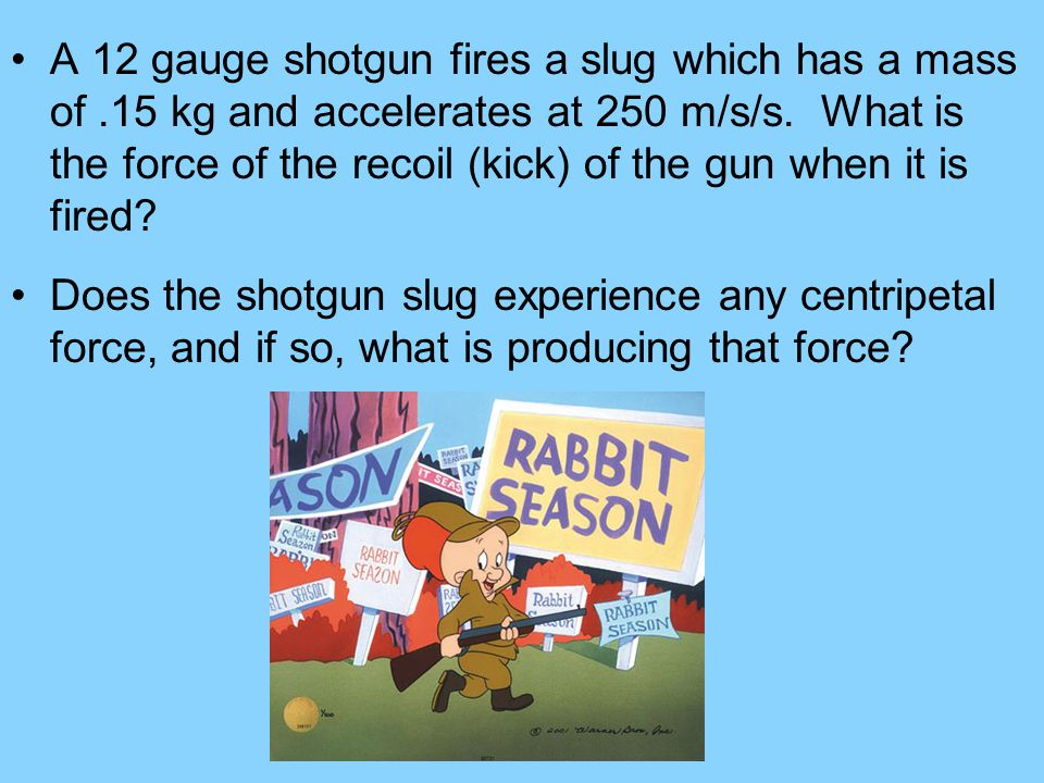 A 12 gauge shotgun fires a slug which has a mass of.15 kg and accelerates at 250 m/s/s. What is the force of the recoil (kick) of the gun when it is f