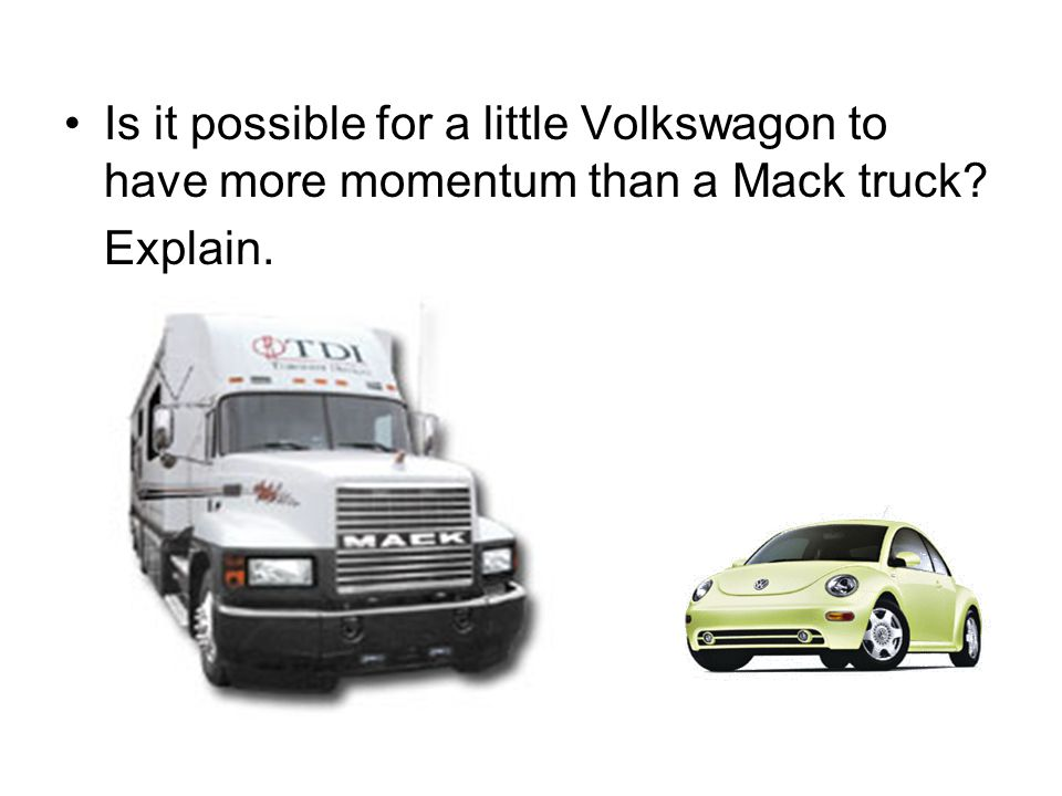 Is it possible for a little Volkswagon to have more momentum than a Mack truck? Explain.