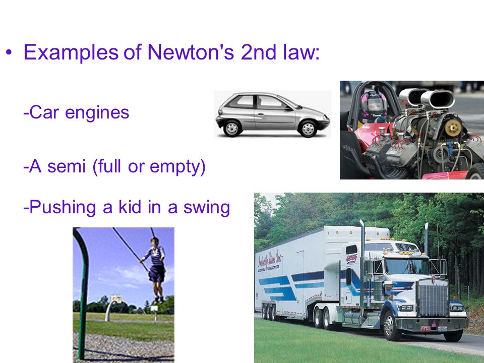 Examples of Newton's 2nd law: -Car engines -A semi (full or empty) -Pushing a kid in a swing