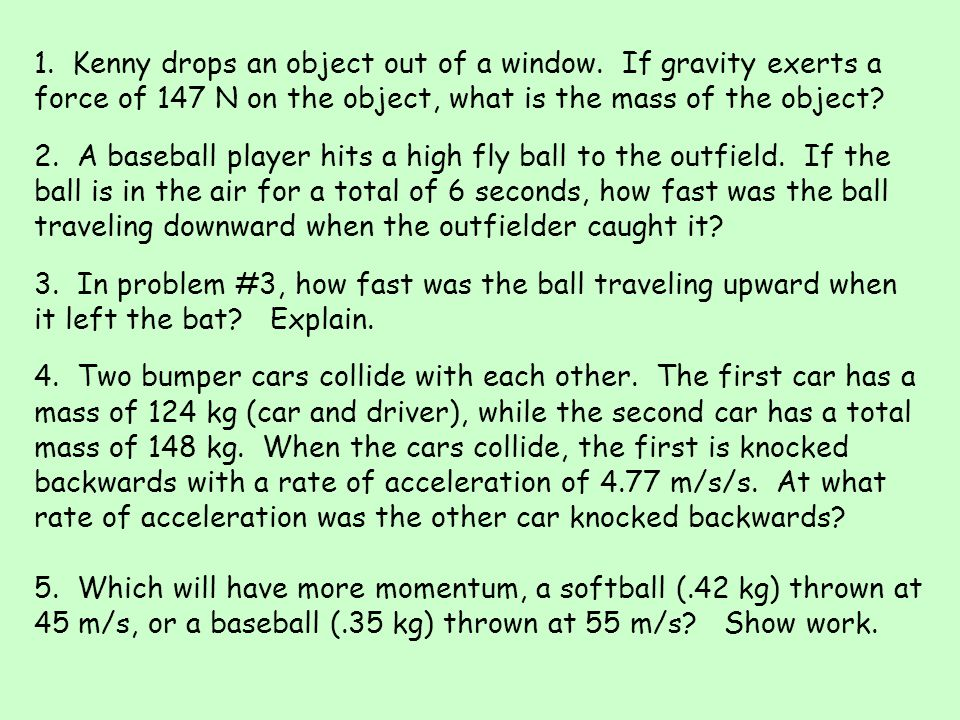 1. Kenny drops an object out of a window. If gravity exerts a force of 147 N on the object, what is the mass of the object? 2. A baseball player hits