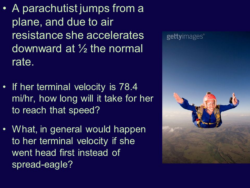 A parachutist jumps from a plane, and due to air resistance she accelerates downward at ½ the normal rate. If her terminal velocity is 78.4 mi/hr, how