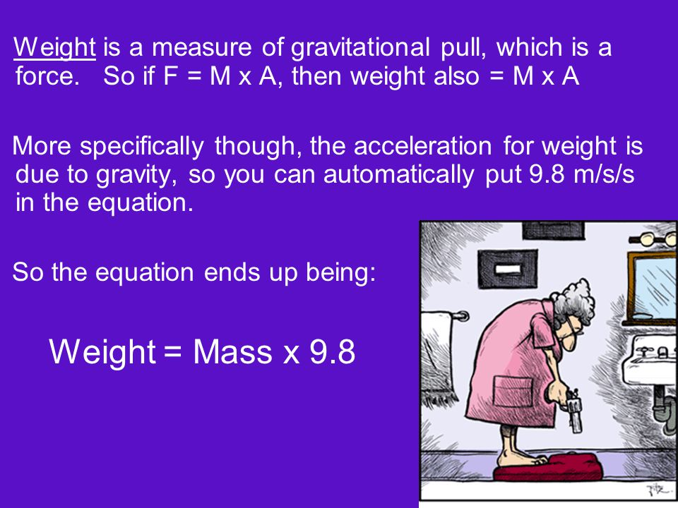 Weight is a measure of gravitational pull, which is a force. So if F = M x A, then weight also = M x A More specifically though, the acceleration for