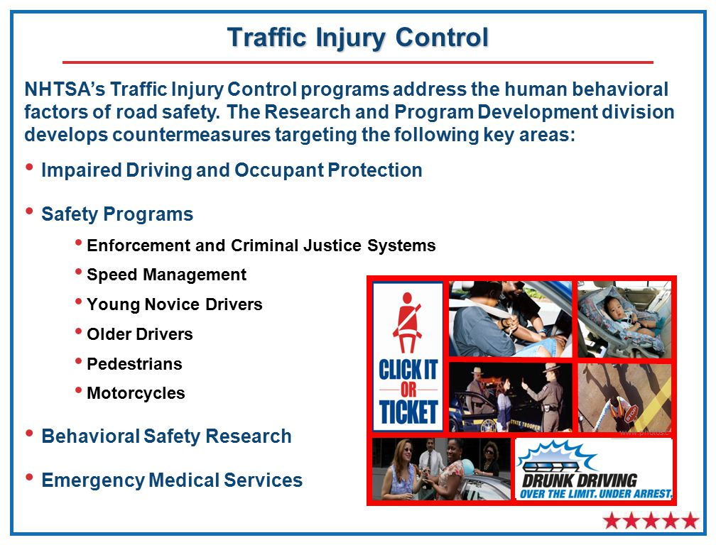 Traffic Injury Control Impaired Driving and Occupant Protection Safety Programs Enforcement and Criminal Justice Systems Speed Management Young Novice Drivers Older Drivers Pedestrians Motorcycles Behavioral Safety Research Emergency Medical Services www.photos.c om NHTSA's Traffic Injury Control programs address the human behavioral factors of road safety.