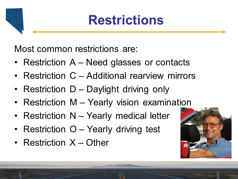 Restrictions Most common restrictions are: Restriction A – Need glasses or contacts Restriction C – Additional rearview mirrors Restriction D – Daylig