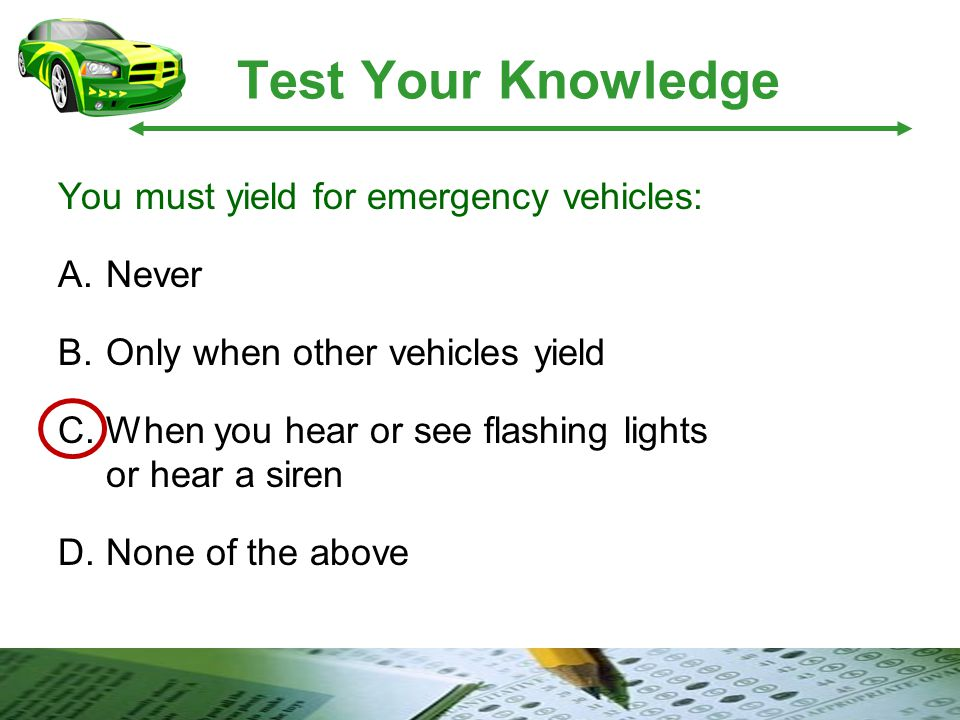 Test Your Knowledge You must yield for emergency vehicles: A.Never B.Only when other vehicles yield C.When you hear or see flashing lights or hear a s