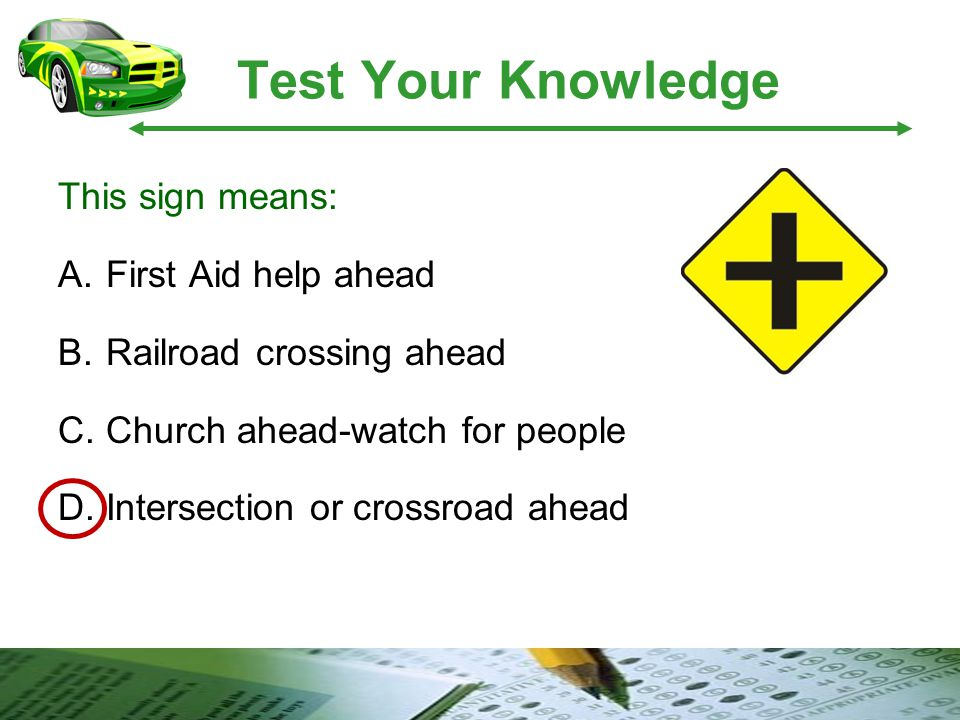 Test Your Knowledge This sign means: A.First Aid help ahead B.Railroad crossing ahead C.Church ahead-watch for people D.Intersection or crossroad ahea