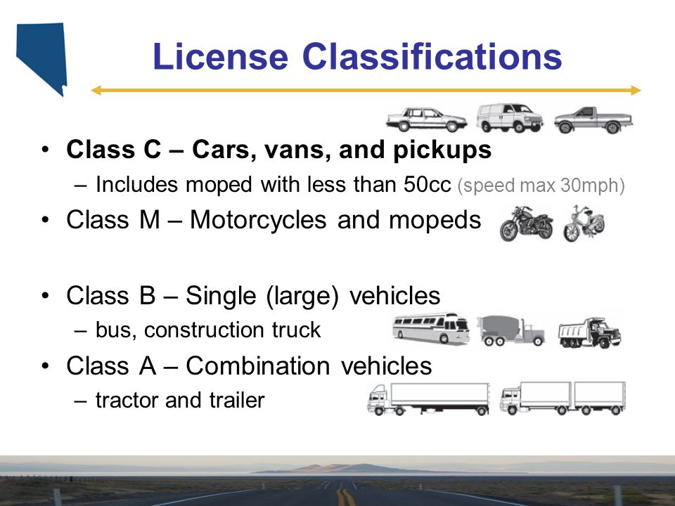 License Classifications Class C – Cars, vans, and pickups –Includes moped with less than 50cc (speed max 30mph) Class M – Motorcycles and mopeds Class