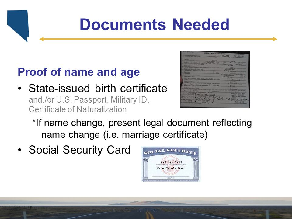 Documents Needed Proof of name and age State-issued birth certificate and./or U.S. Passport, Military ID, Certificate of Naturalization *If name chang