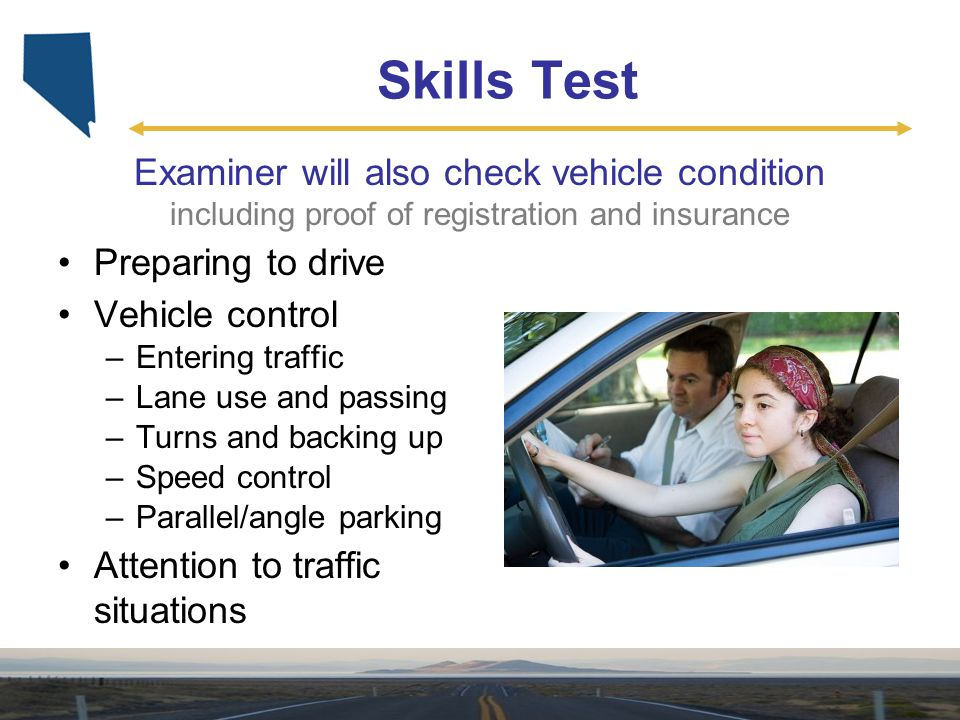 Skills Test Examiner will also check vehicle condition including proof of registration and insurance Preparing to drive Vehicle control –Entering traf