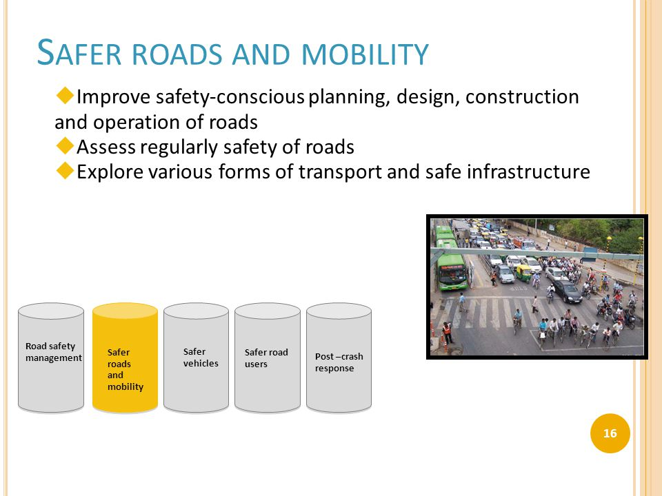 S AFER ROADS AND MOBILITY  Improve safety-conscious planning, design, construction and operation of roads  Assess regularly safety of roads  Explore various forms of transport and safe infrastructure Road safety management Safer roads and mobility Safer vehicles Safer road users Post –crash response 16
