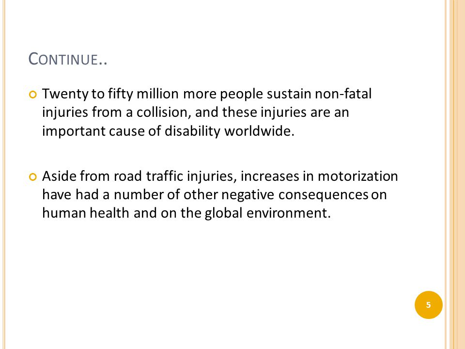 C ONTINUE.. Twenty to fifty million more people sustain non-fatal injuries from a collision, and these injuries are an important cause of disability w